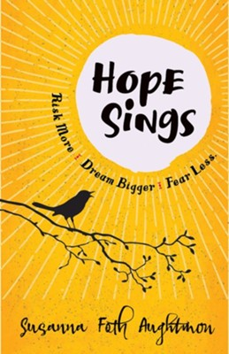 Hope Sings: Risk More. Dream Bigger. Fear Less.  -     By: Susanna Foth Aughtmon
