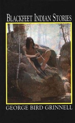 Blackfeet Indian Stories   -     By: George Bind Grinnell