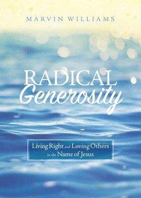 Radical Generosity: Living Right and Loving Others in the Name of Jesus - eBook  -     By: Marvin Williams