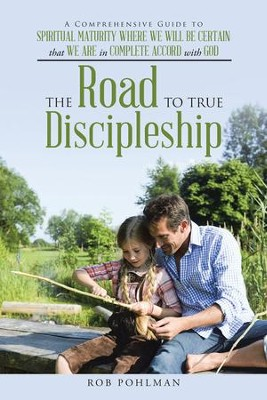 The Road to True Discipleship: A Comprehensive Guide to Spiritual Maturity Where We Will Be Certain that We Are in Complete Accord with God - eBook  -     By: Rob Pohlman