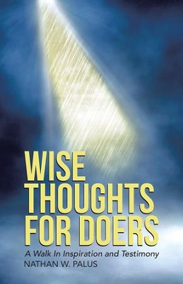 Wise Thoughts For Doers: A Walk In Inspiration and Testimony - eBook  -     By: Nathan W. Palus
