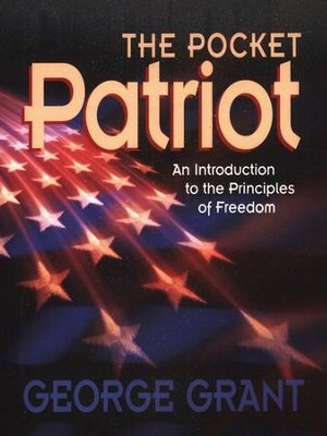 The Pocket Patriot: An Introduction to the Principles of Freedom  -     By: George Grant