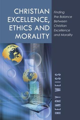 Christian Excellence, Ethics and Morality: Finding the Balance Between Christian Excellence and Morality - eBook  -     By: Henry Weiss