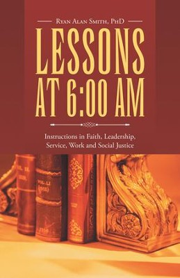 Lessons at 6:00 AM: Instructions in Faith, Leadership, Service, Work and Social Justice - eBook  -     By: Ryan Alan Smith PhD