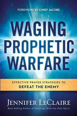 Waging Prophetic Warfare: Effective Prayer Strategies to Defeat the Enemy - eBook  -     By: Jennifer LeClaire