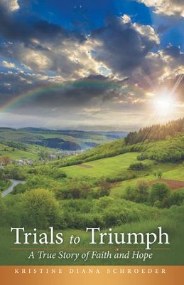 Trials to Triumph: A True Story of Faith and Hope - eBook  -     By: Kristine Diana Schroeder