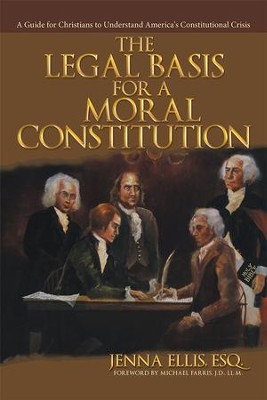 The Legal Basis for a Moral Constitution: A Guide for Christians to Understand America's Constitutional Crisis - eBook  -     By: Jenna Ellis Esq.