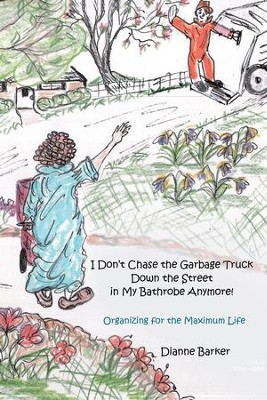 I Don't Chase the Garbage Truck Down the Street in My Bathrobe Anymore!: Organizing for the Maximum Life - eBook  -     By: Dianne Barker