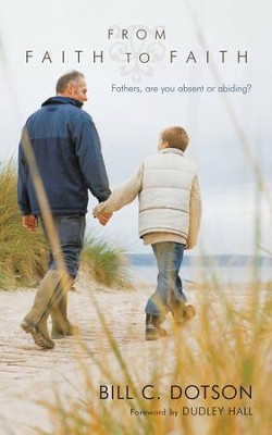From Faith to Faith: Fathers, Are You Absent or Abiding? - eBook  -     By: Bill C. Dotson