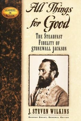 All Things for Good: The Steadfast Fidelity of  Stonewall Jackson  -     By: J. Steven Wilkins