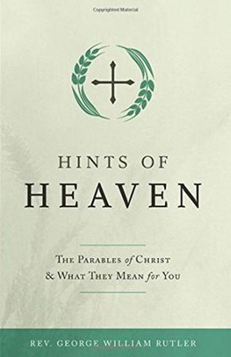 Hints of Heaven: The Parables of Christ and What They Mean for You  -     By: Rev. George William Rutler