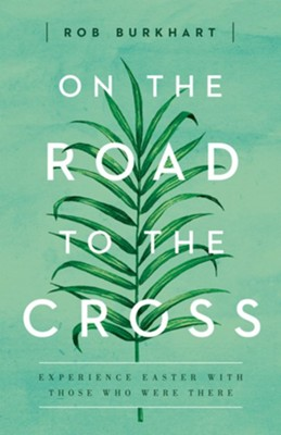 On the Road to the Cross: Experience Easter with Those Who Were There  -     By: Rob Burkhart