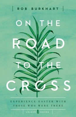 On the Road to the Cross: Experience Easter With Those Who Were There - Leader Guide  -     By: Rob Burkhart