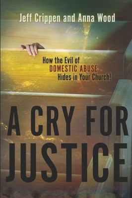 A Cry for Justice: How the Evil of Domestic Abuse Hides in Your Church - eBook  -     By: Jeff Crippen, Anna Wood