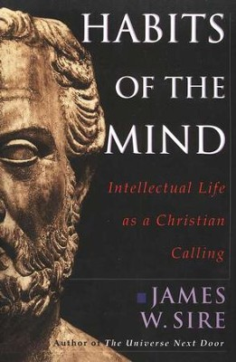 Habits of the Mind: Intellectual Life as a Christian Calling  -     By: James W. Sire