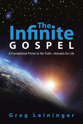 The Infinite Gospel: A Foundational Primer to the Truthanswers for Life - eBook  -     By: Greg Leininger
