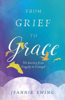 From Grief to Grace  -     By: Jeannie Ewing