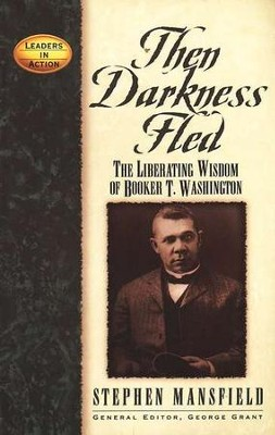 Then Darkness Fled: The Liberating Wisdom of Booker T. Washington  -     By: Stephen Mansfield