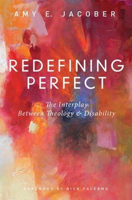 Redefining Perfect: The Interplay Between Theology and Disability  -     By: Amy E. Jacober