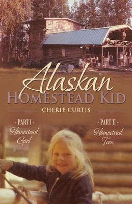 Alaskan Homestead Kid: PART I Homestead Girl, PART II Homestead Teen - eBook  -     By: Cherie Curtis