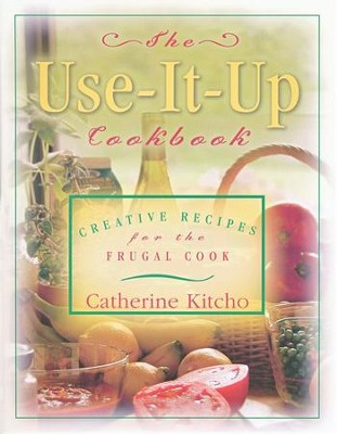 The Use-It-Up Cookbook: Creative Recipes for the  Frugal Cook  -     By: Catherine Kitcho