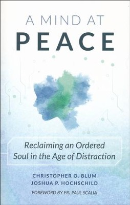 A Mind at Peace: Reclaiming an Ordered Soul in the Age of Distraction    -     By: Christopher Blum, Joshua Hochschild