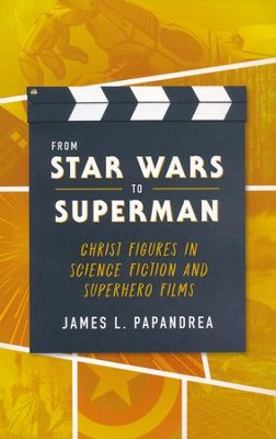 From Star Wars to Superman: Christ and Figures in Science Fiction and Superhero Films  -     By: James Papandrea