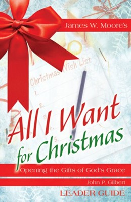 All I Want For Christmas: Opening the Gifts of God's Grace - Leader Guide  -     By: James W. Moore