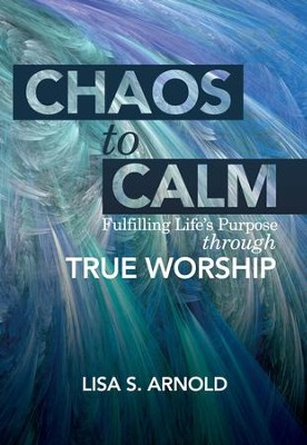 Chaos to Calm: Fulfilling Life's Purpose Through True Worship - eBook  -     By: Lisa S. Arnold