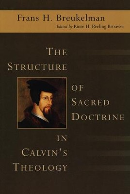 The Structure of Sacred Doctrine in Calvin's Theology  -     By: Frans H. Breukelman