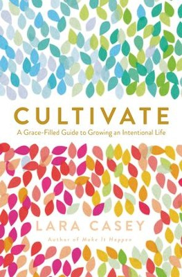 Cultivate: A Grace-Filled Guide to Growing an Intentional Life - eBook  -     By: Lara Casey