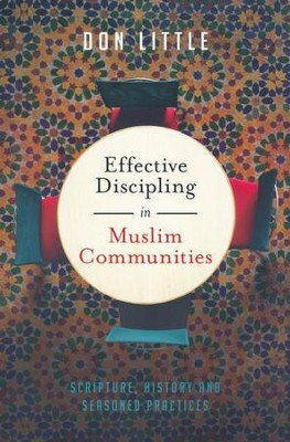 Effective Discipling in Muslim Communities: Scripture, History and Seasoned Practices  -     By: Don Little