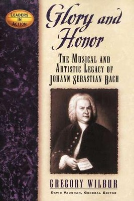 Glory and Honor: The Musical and Artistic Legacy of Johann Sebastian Bach  -     By: Gregory Wilbur