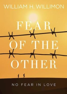 Fear of the Other: No Fear in Love  -     By: William H. Willimon