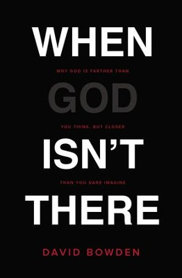 When God Isn't There: Why God Is Farther than You Think but Closer than You Dare Imagine - eBook  -     By: David Bowden