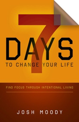 7 Days to Change Your Life: Find Focus Through  Intentional Living  -     By: Josh Moody