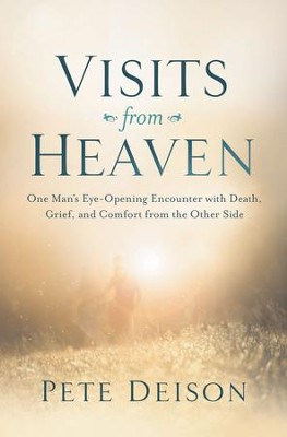 Visits From Heaven: One Man's Eye-Opening Encounter with Death, Grief, and Comfort from the Other Side - eBook  -     By: Pete Deison
