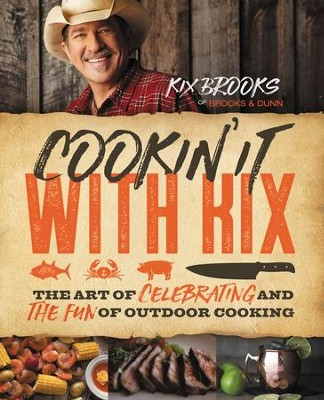 Cookin' It with Kix: The Art of Celebrating and the Fun of Outdoor Cooking - eBook  -     By: Kix Brooks