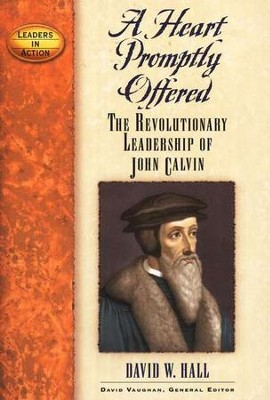 A Heart Promptly Offered: The Revolutionary Leadership of John Calvin  -     By: David W. Hall