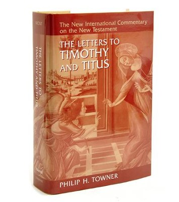 The Letters to Timothy and Titus: New International Commentary on the New Testament [NICNT]  -     By: Philip H. Towner