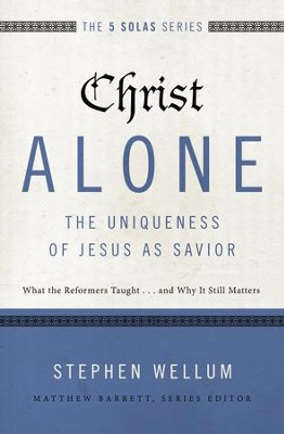 Christ Alone--The Uniqueness of Jesus as Savior: What the Reformers Taught...and Why It Still Matters - eBook  -     By: Stephen Wellum, Matthew Barrett