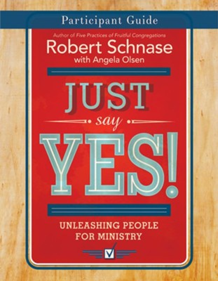 Just Say Yes! Participant Guide: Unleashing People for Ministry  -     By: Robert Schnase