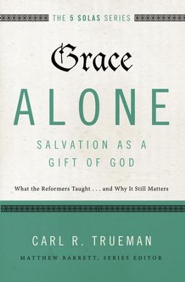 Grace Alone--Salvation as a Gift of God: What the Reformers Taughts...and Why It Still Matters - eBook  -     By: Carl Trueman, Matthew Barrett