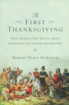The First Thanksgiving: What the Real Story Tells Us About Loving God and Learning from History  -     By: Robert Tracy McKenzie
