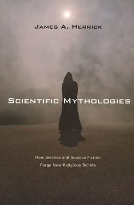 Scientific Mythologies: How Science and Science Fiction Forge New Religious Beliefs  -     By: James A. Herrick