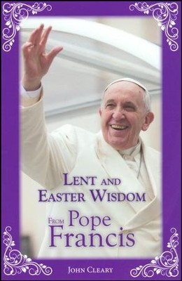 Lent and Easter Wisdom From Pope Francis  -     By: John Cleary