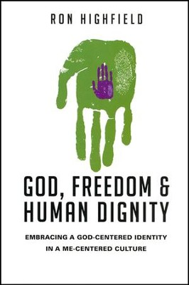 God, Freedom and Human Dignity: Embracing a God-Centered Identity in a Me-Centered Culture  -     By: Ron Highfield