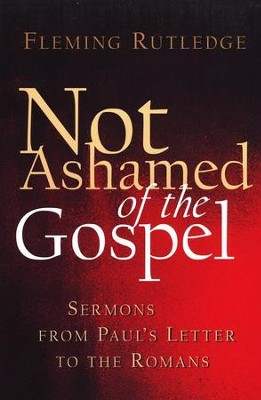 Not Ashamed of the Gospel: Sermons from Paul's Letter to the Romans  -     By: Fleming Rutledge