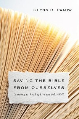 Saving the Bible from Ourselves: Learning to Read and Live the Bible Well - eBook  -     By: Glenn R. Paauw