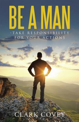 Be a Man - Take Responsibility for Your Actions - eBook  -     By: Clark Covey